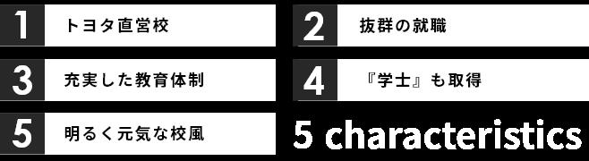 1.トヨタ直営校 2.抜群の就職 3.充実した教育体制 4.「学士」も取得 5.明るく元気な校風